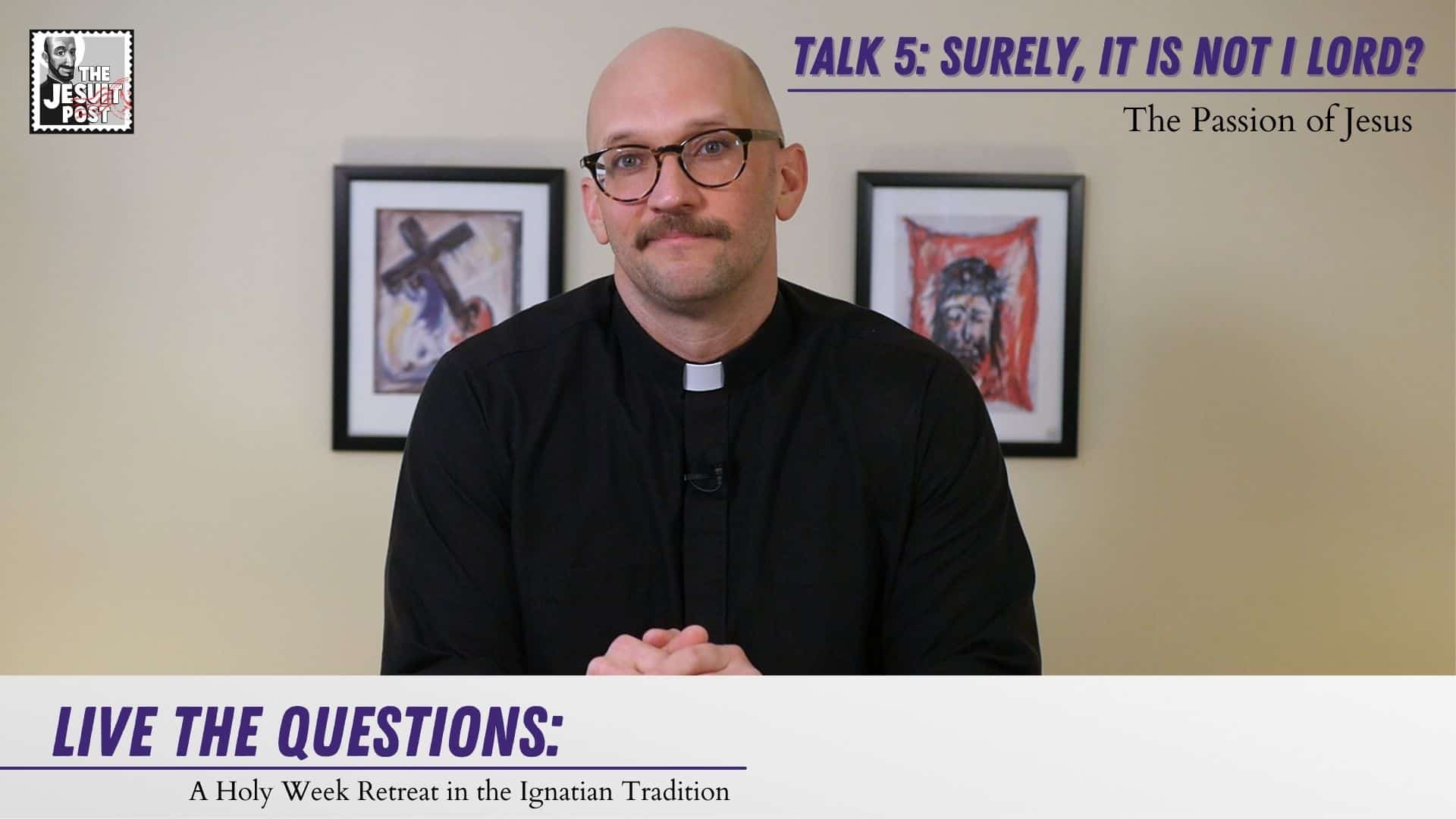 Talk 5: Surely, it is not I, Lord? The Passion of Jesus   Life the Questions: A Holy Week Retreat